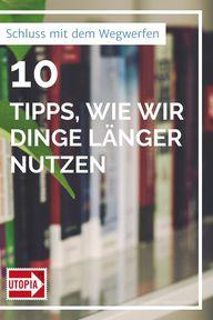 Schluss mit dem Wegwerfen: 10 Tipps, wie wir Dinge länger nutzen